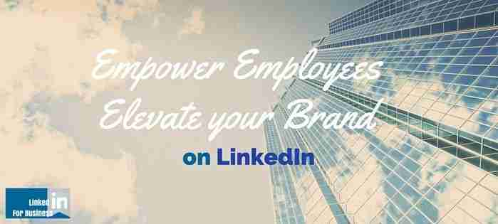 Empower your employees: Elevate Your Brand on LinkedIn