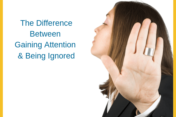 The Difference Between Gaining Attention & Being Ignored