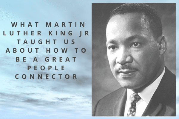 What Dr Martin Luther King Taught About Being A People Connector